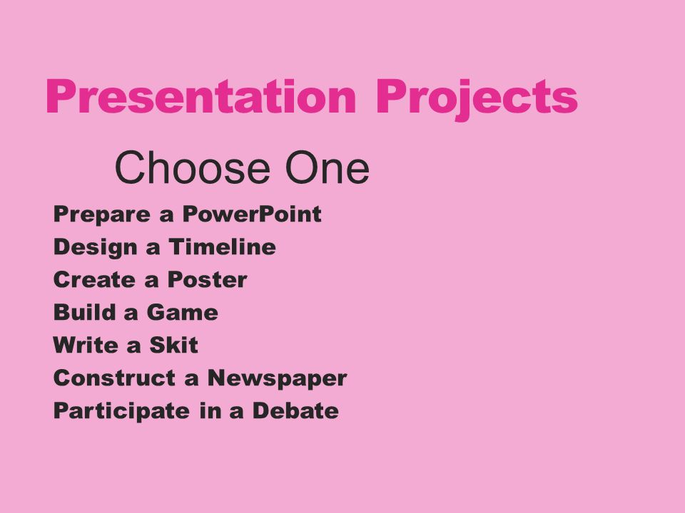 Presentation Projects Choose One Prepare a PowerPoint Design a Timeline Create a Poster Build a Game Write a Skit Construct a Newspaper Participate in a Debate