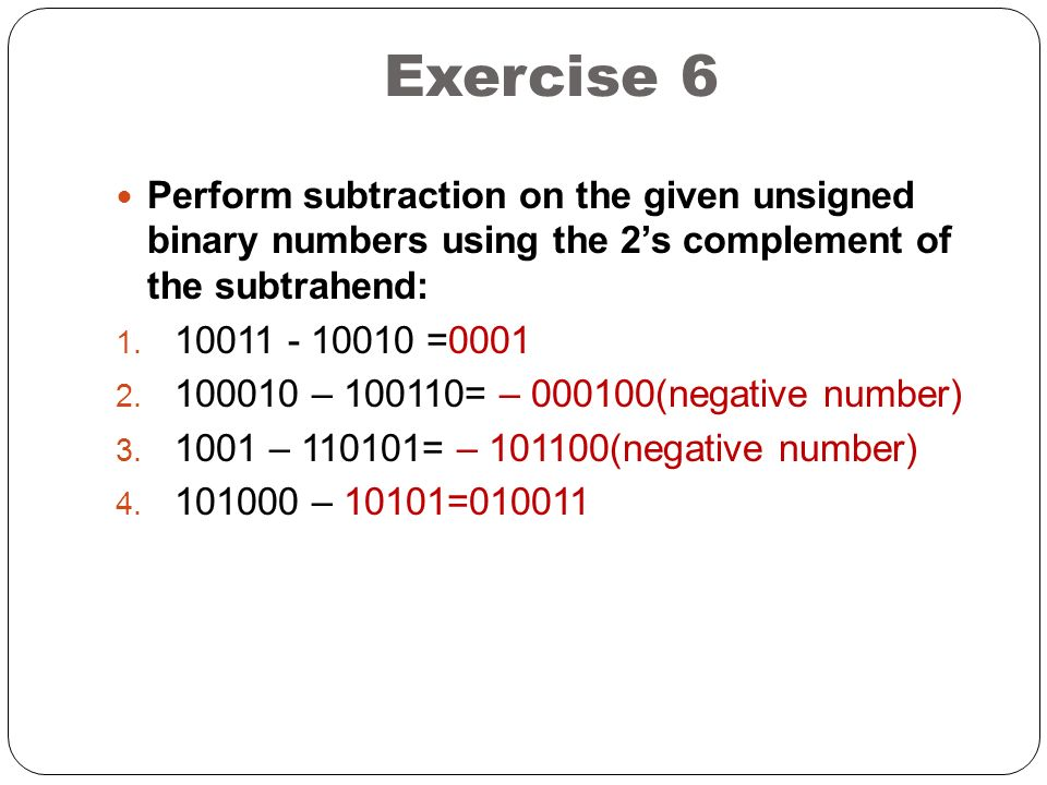 Exercise 6 Perform subtraction on the given unsigned binary numbers using the 2's complement of the subtrahend: 1.
