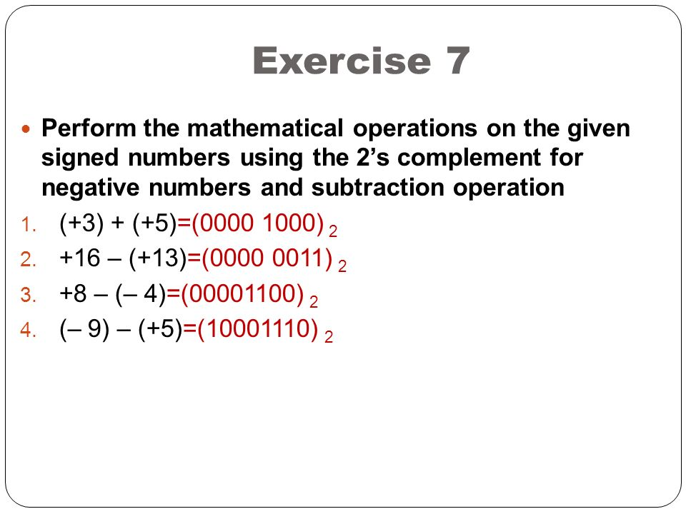 Exercise 7 Perform the mathematical operations on the given signed numbers using the 2's complement for negative numbers and subtraction operation 1.