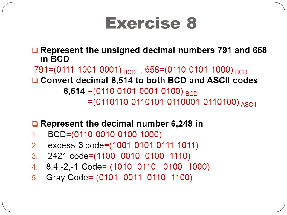 Exercise 8  Represent the unsigned decimal numbers 791 and 658 in BCD 791=(0111 1001 0001) BCD, 658=(0110 0101 1000) BCD  Convert decimal 6,514 to both BCD and ASCII codes 6,514 =(0110 0101 0001 0100) BCD =(0110110 0110101 0110001 0110100) ASCII  Represent the decimal number 6,248 in 1.