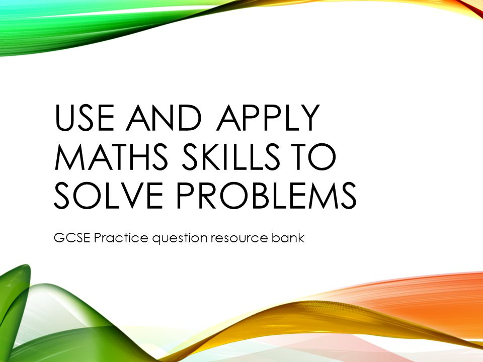 USE AND APPLY MATHS SKILLS TO SOLVE PROBLEMS GCSE Practice question ...