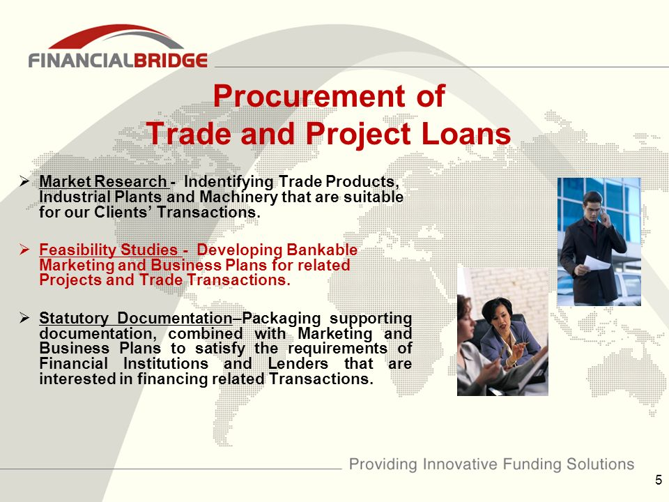 Procurement of Trade and Project Loans  Market Research - Indentifying Trade Products, Industrial Plants and Machinery that are suitable for our Clients' Transactions.