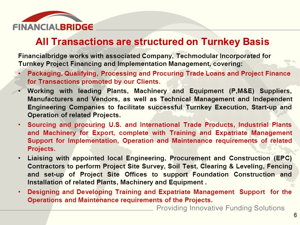 All Transactions are structured on Turnkey Basis Financialbridge works with associated Company, Techmodular Incorporated for Turnkey Project Financing and Implementation Management, covering: Packaging, Qualifying, Processing and Procuring Trade Loans and Project Finance for Transactions promoted by our Clients.