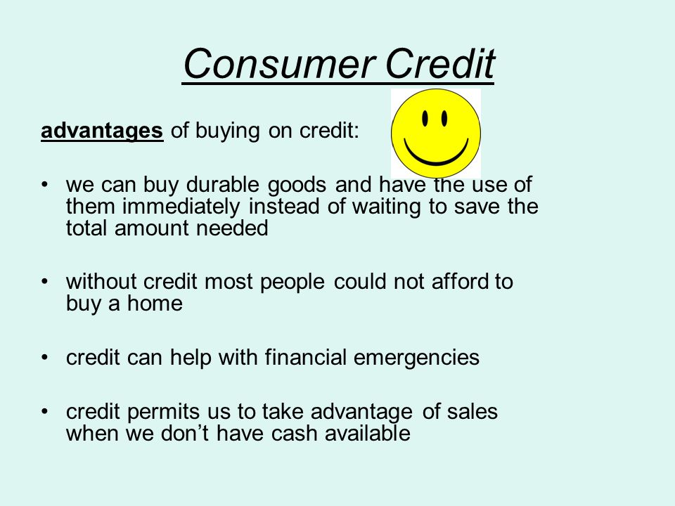 Consumer Credit advantages of buying on credit: we can buy durable goods and have the use of them immediately instead of waiting to save the total amount needed without credit most people could not afford to buy a home credit can help with financial emergencies credit permits us to take advantage of sales when we don't have cash available