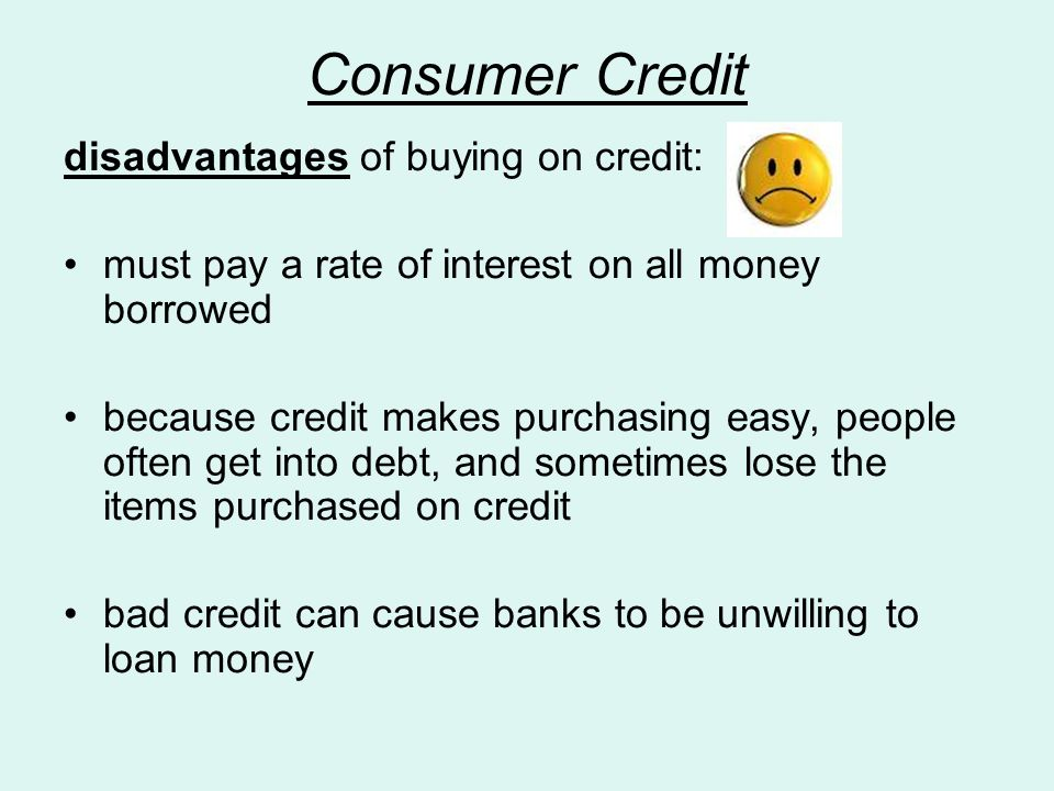 Consumer Credit disadvantages of buying on credit: must pay a rate of interest on all money borrowed because credit makes purchasing easy, people often get into debt, and sometimes lose the items purchased on credit bad credit can cause banks to be unwilling to loan money