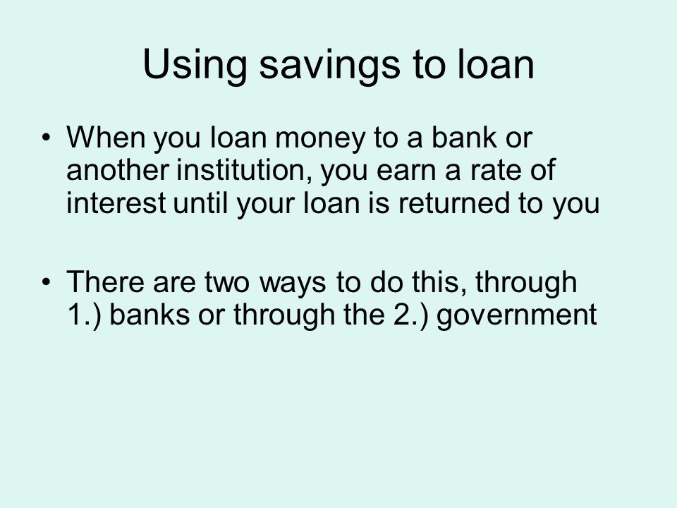 Using savings to loan When you loan money to a bank or another institution, you earn a rate of interest until your loan is returned to you There are two ways to do this, through 1.) banks or through the 2.) government