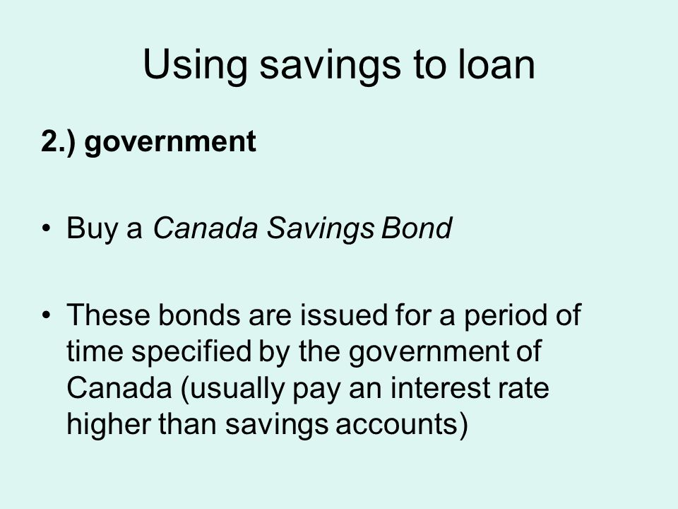 Using savings to loan 2.) government Buy a Canada Savings Bond These bonds are issued for a period of time specified by the government of Canada (usually pay an interest rate higher than savings accounts)
