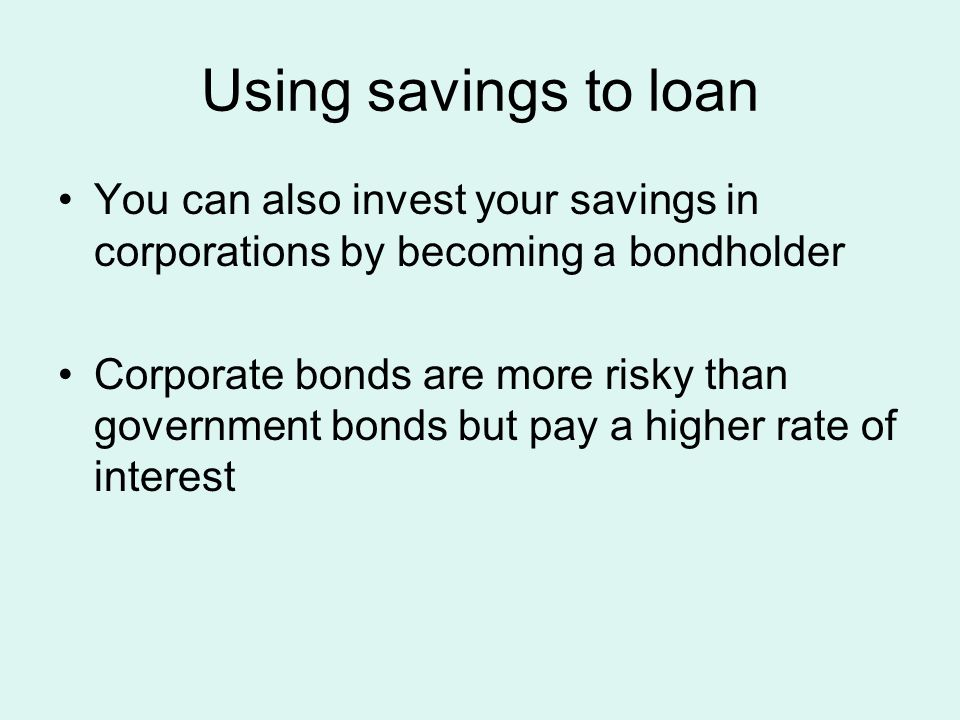 Using savings to loan You can also invest your savings in corporations by becoming a bondholder Corporate bonds are more risky than government bonds but pay a higher rate of interest