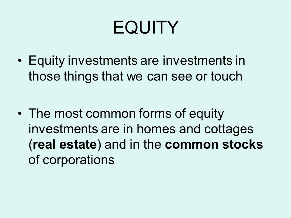 EQUITY Equity investments are investments in those things that we can see or touch The most common forms of equity investments are in homes and cottages (real estate) and in the common stocks of corporations