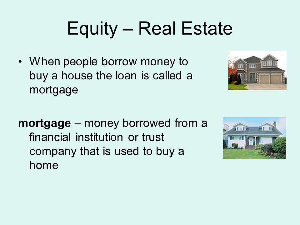 Equity – Real Estate When people borrow money to buy a house the loan is called a mortgage mortgage – money borrowed from a financial institution or trust company that is used to buy a home