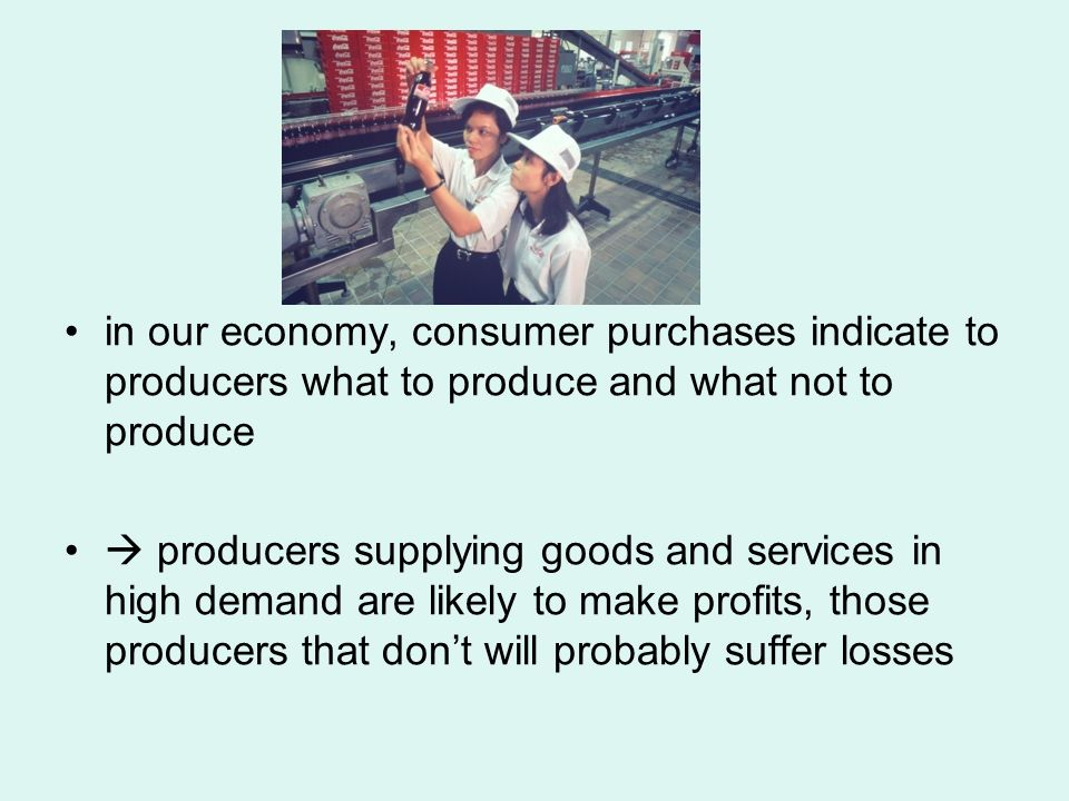 in our economy, consumer purchases indicate to producers what to produce and what not to produce  producers supplying goods and services in high demand are likely to make profits, those producers that don't will probably suffer losses