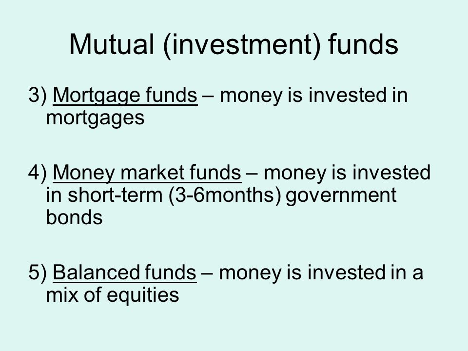 Mutual (investment) funds 3) Mortgage funds – money is invested in mortgages 4) Money market funds – money is invested in short-term (3-6months) government bonds 5) Balanced funds – money is invested in a mix of equities