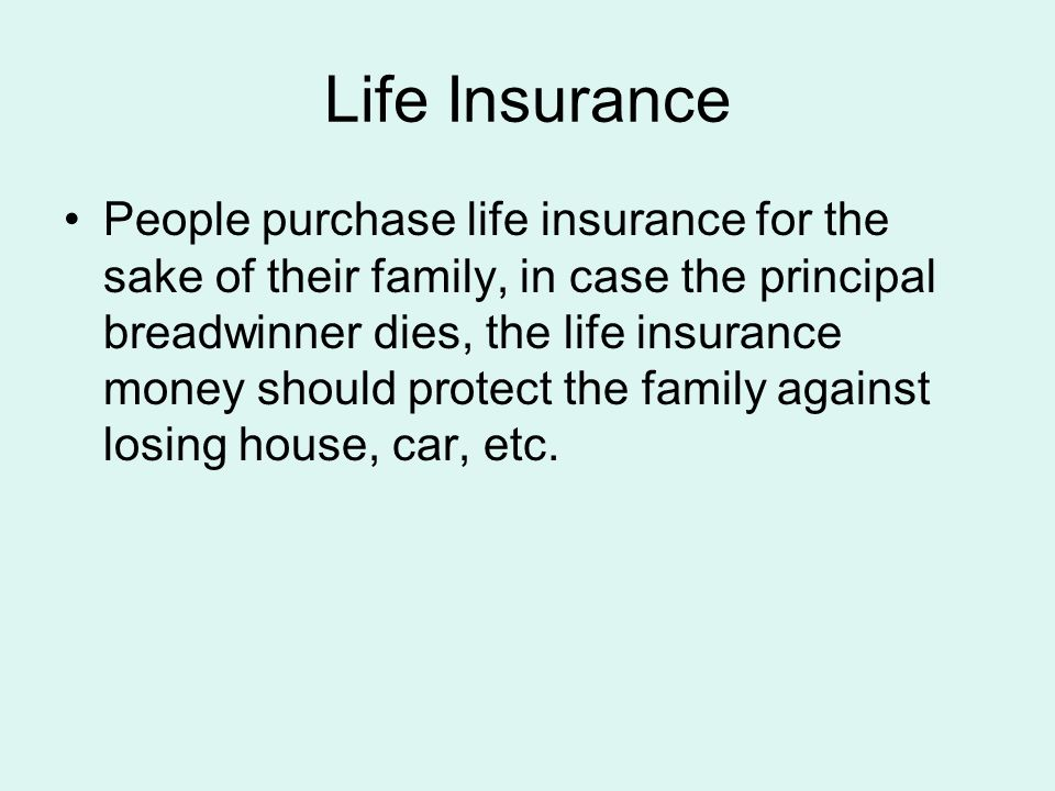 Life Insurance People purchase life insurance for the sake of their family, in case the principal breadwinner dies, the life insurance money should protect the family against losing house, car, etc.