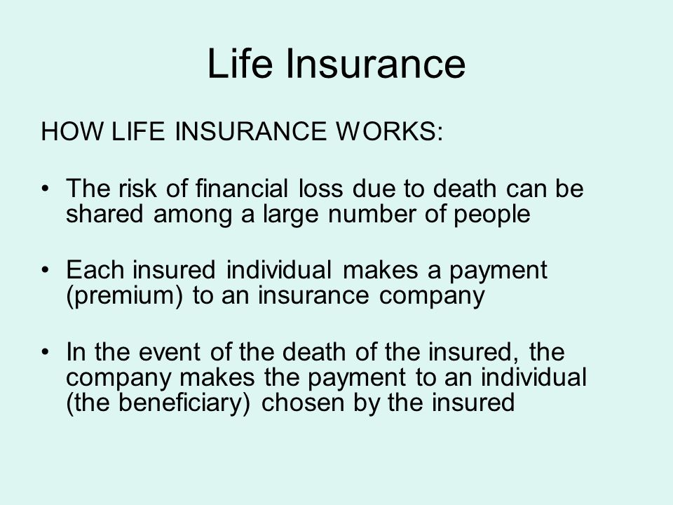 Life Insurance HOW LIFE INSURANCE WORKS: The risk of financial loss due to death can be shared among a large number of people Each insured individual makes a payment (premium) to an insurance company In the event of the death of the insured, the company makes the payment to an individual (the beneficiary) chosen by the insured