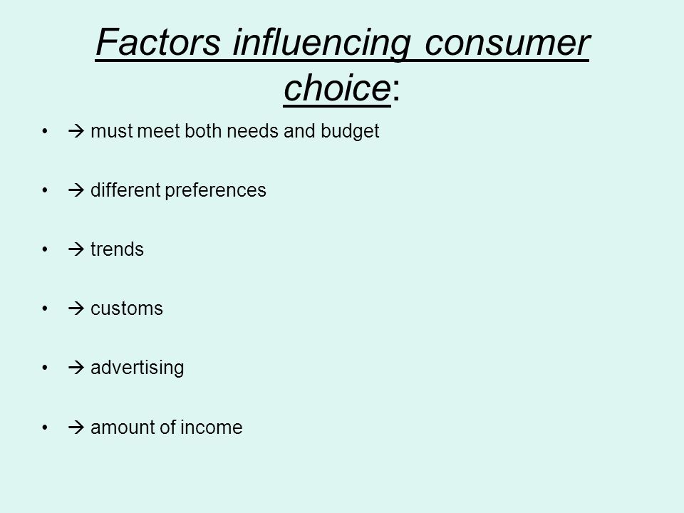 Factors influencing consumer choice:  must meet both needs and budget  different preferences  trends  customs  advertising  amount of income