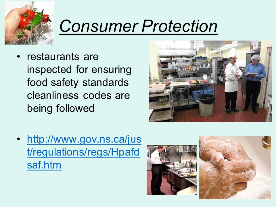 Consumer Protection restaurants are inspected for ensuring food safety standards cleanliness codes are being followed http://www.gov.ns.ca/jus t/regulations/regs/Hpafd saf.htmhttp://www.gov.ns.ca/jus t/regulations/regs/Hpafd saf.htm
