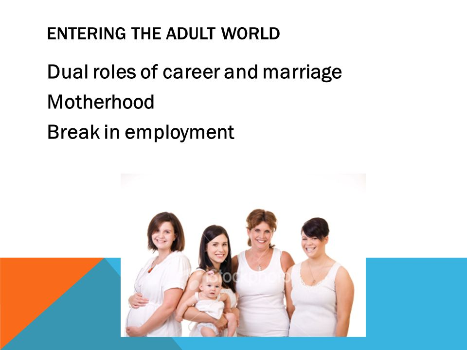 9 ENTERING THE ADULT WORLD Dual roles of career and marriage Motherhood  Break in employment