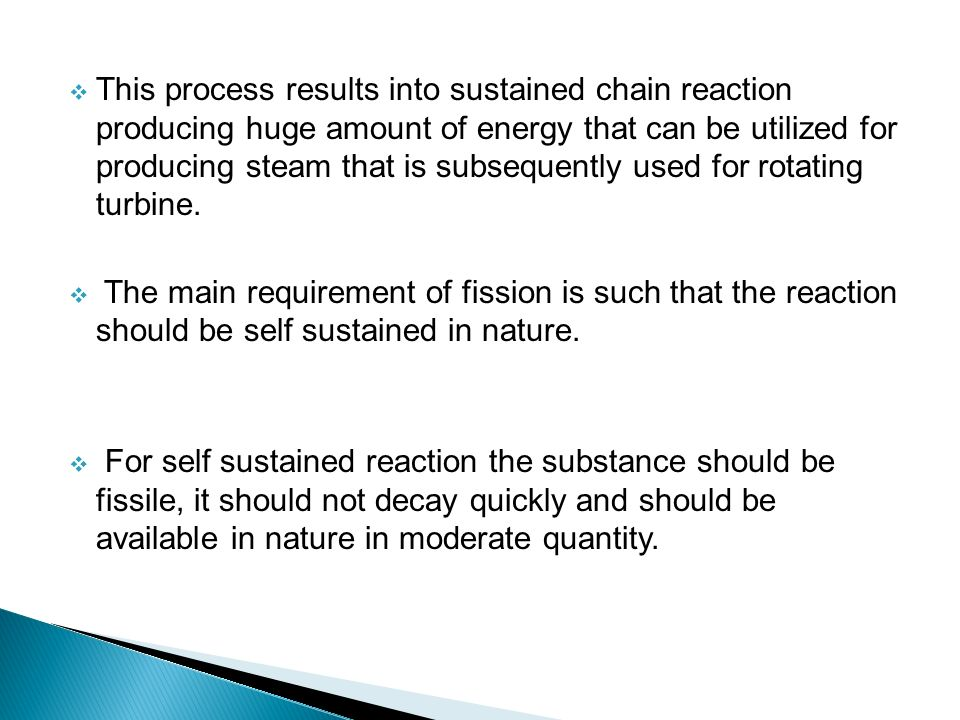  This process results into sustained chain reaction producing huge amount of energy that can be utilized for producing steam that is subsequently used for rotating turbine.