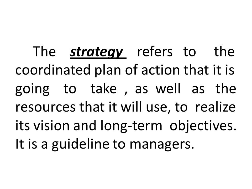 The strategy refers to the coordinated plan of action that it is going to take, as well as the resources that it will use, to realize its vision and long-term objectives.