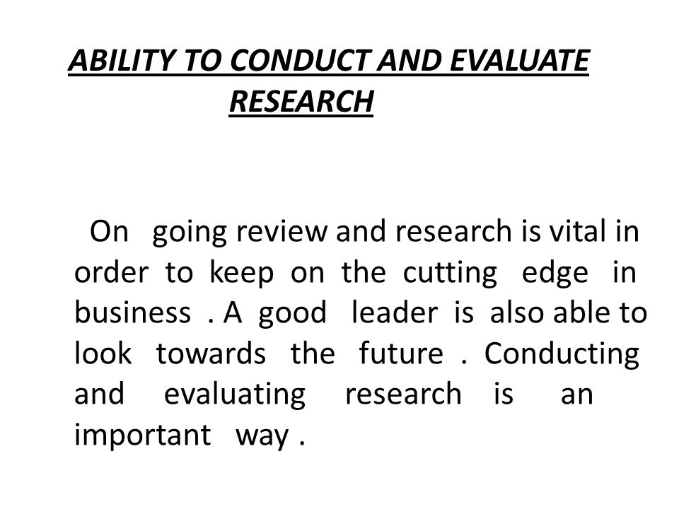 ABILITY TO CONDUCT AND EVALUATE RESEARCH On going review and research is vital in order to keep on the cutting edge in business.