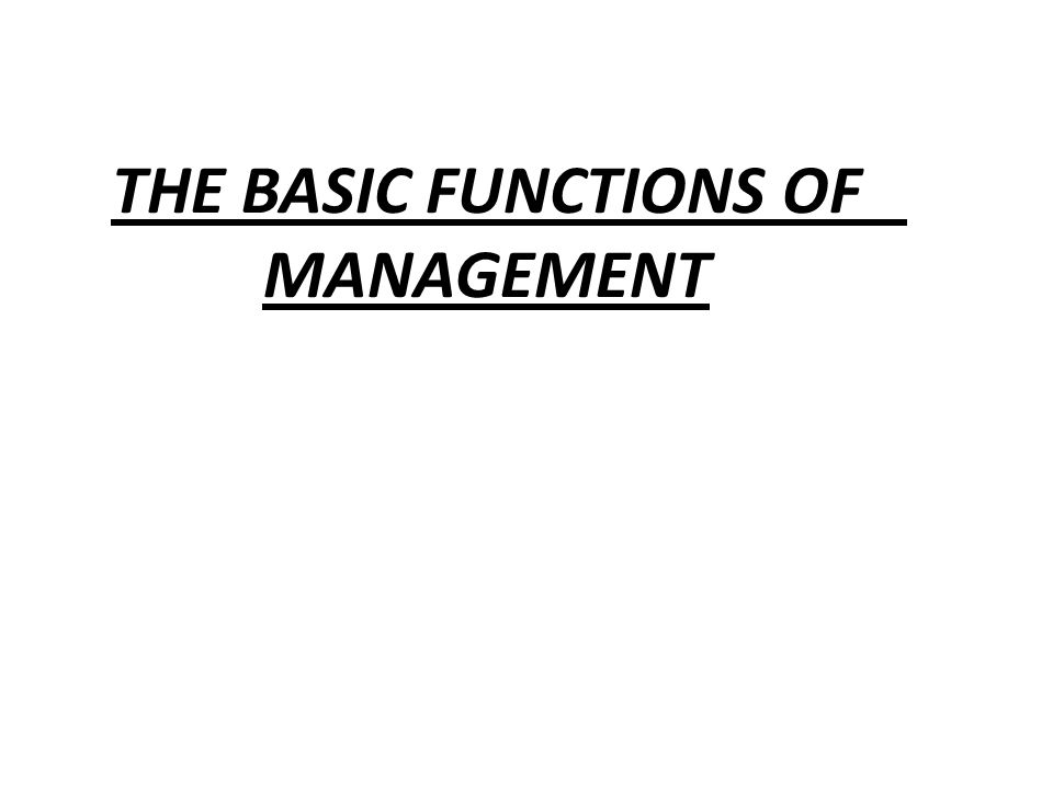 THE BASIC FUNCTIONS OF MANAGEMENT.