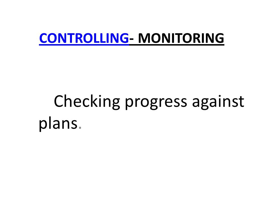 CONTROLLINGCONTROLLING- MONITORING Checking progress against plans.