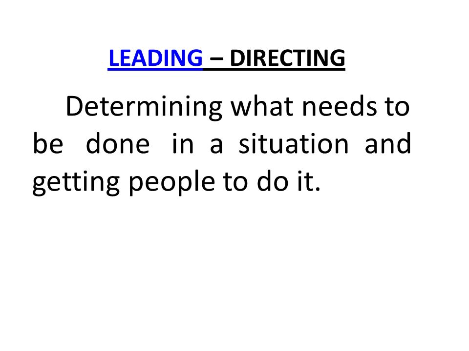 LEADINGLEADING – DIRECTING Determining what needs to be done in a situation and getting people to do it.
