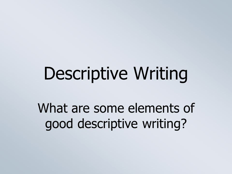 descriptive writing what are some elements of good descriptive  1 descriptive