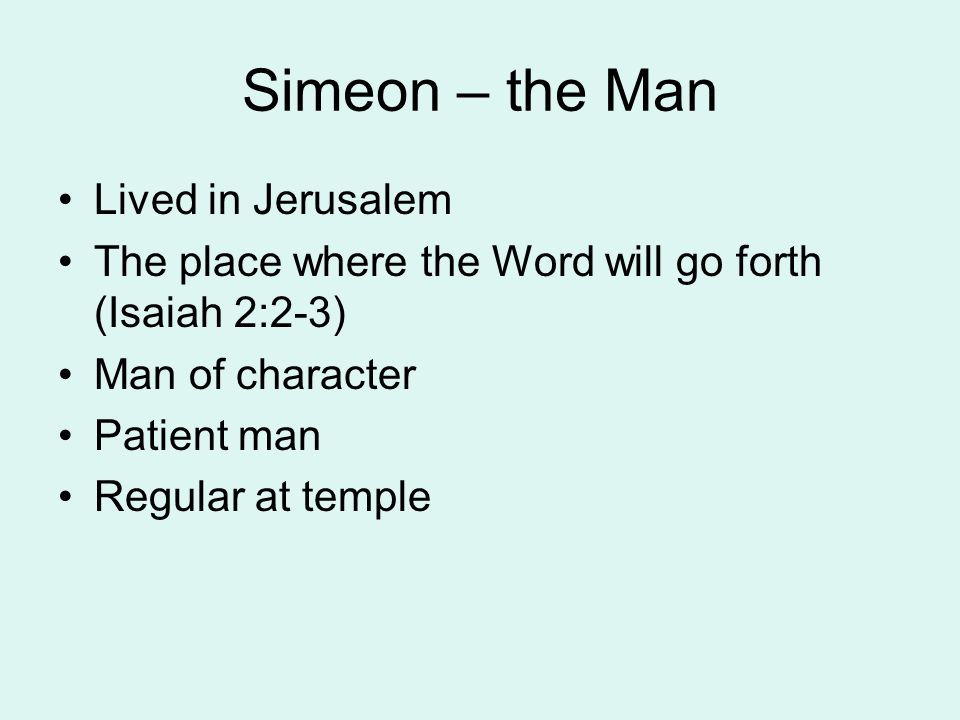 Simeon – the Man Lived in Jerusalem The place where the Word will go forth (Isaiah 2:2-3) Man of character Patient man Regular at temple