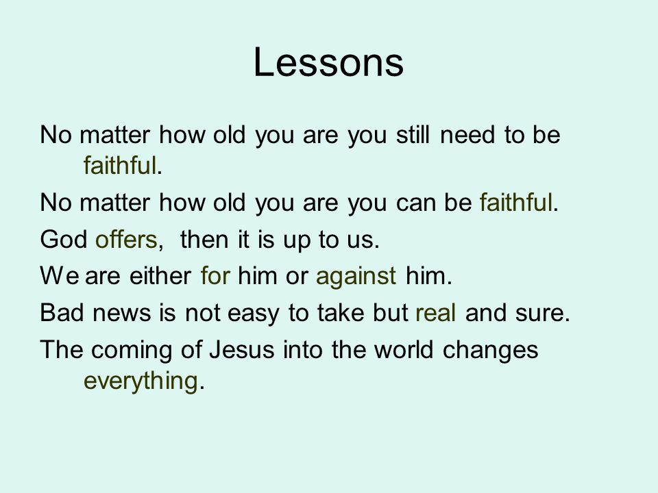Lessons No matter how old you are you still need to be faithful. No matter how old you are you can be faithful. God offers, then it is up to us. We ar
