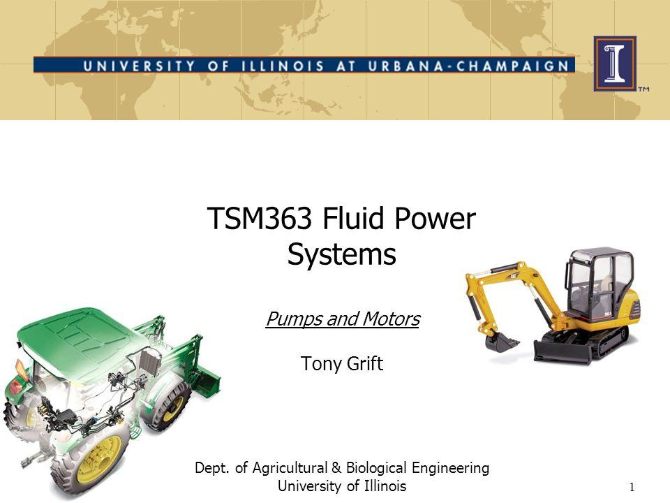 1 TSM363 Fluid Power Systems Pumps and Motors Tony Grift Dept.
