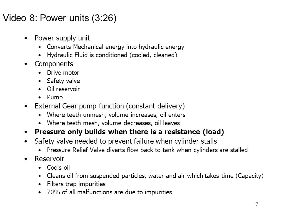 7 Video 8: Power units (3:26) Power supply unit Converts Mechanical energy into hydraulic energy Hydraulic Fluid is conditioned (cooled, cleaned) Components Drive motor Safety valve Oil reservoir Pump External Gear pump function (constant delivery) Where teeth unmesh, volume increases, oil enters Where teeth mesh, volume decreases, oil leaves Pressure only builds when there is a resistance (load) Safety valve needed to prevent failure when cylinder stalls Pressure Relief Valve diverts flow back to tank when cylinders are stalled Reservoir Cools oil Cleans oil from suspended particles, water and air which takes time (Capacity) Filters trap impurities 70% of all malfunctions are due to impurities