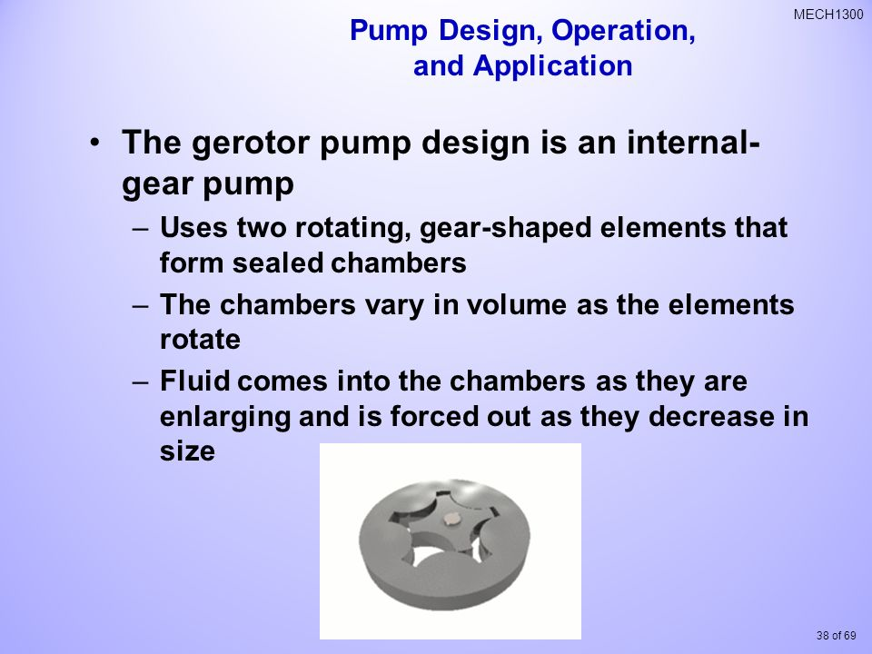 38 of 69 MECH1300 The gerotor pump design is an internal- gear pump –Uses two rotating, gear-shaped elements that form sealed chambers –The chambers vary in volume as the elements rotate –Fluid comes into the chambers as they are enlarging and is forced out as they decrease in size Pump Design, Operation, and Application