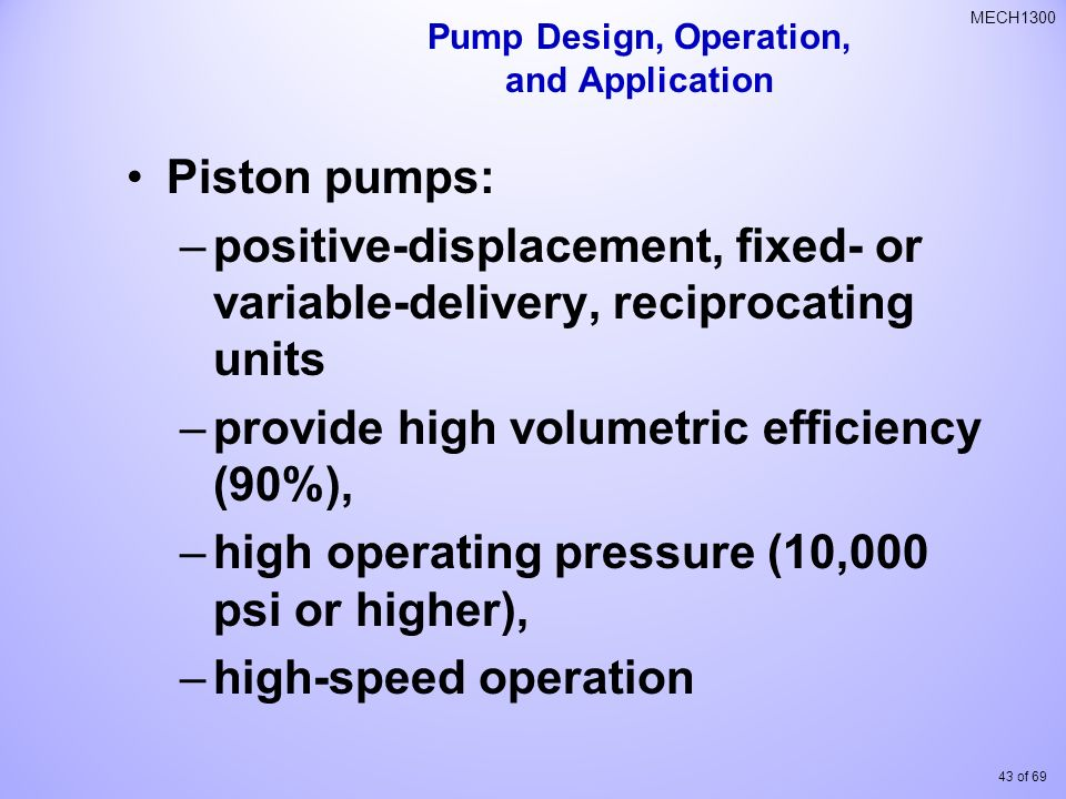 43 of 69 MECH1300 Piston pumps: –positive-displacement, fixed- or variable-delivery, reciprocating units –provide high volumetric efficiency (90%), –high operating pressure (10,000 psi or higher), –high-speed operation Pump Design, Operation, and Application