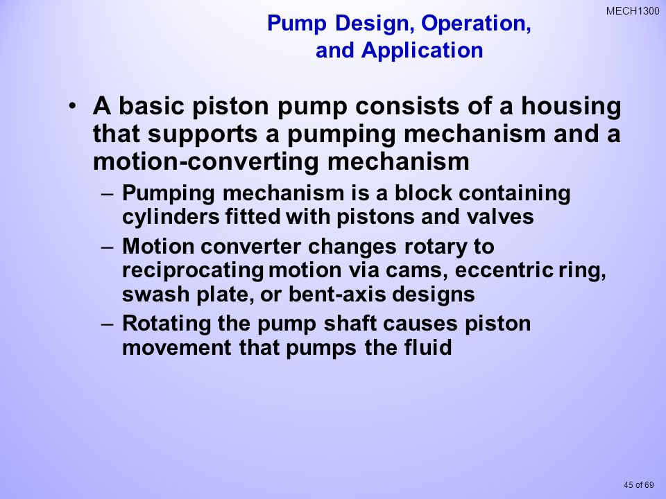 45 of 69 MECH1300 A basic piston pump consists of a housing that supports a pumping mechanism and a motion-converting mechanism –Pumping mechanism is a block containing cylinders fitted with pistons and valves –Motion converter changes rotary to reciprocating motion via cams, eccentric ring, swash plate, or bent-axis designs –Rotating the pump shaft causes piston movement that pumps the fluid Pump Design, Operation, and Application