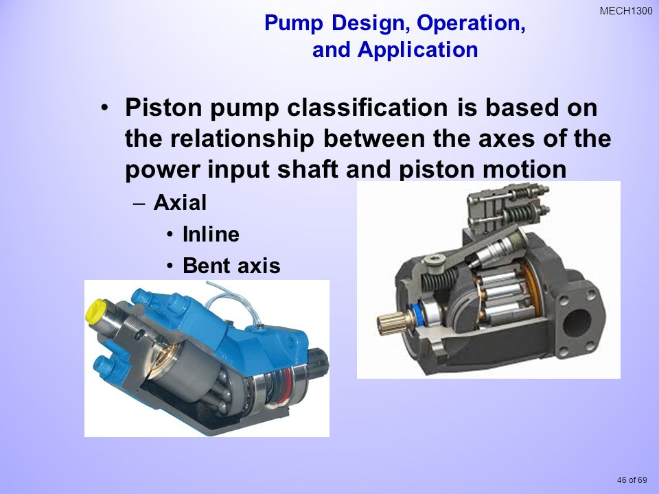 46 of 69 MECH1300 Piston pump classification is based on the relationship between the axes of the power input shaft and piston motion –Axial Inline Bent axis Pump Design, Operation, and Application