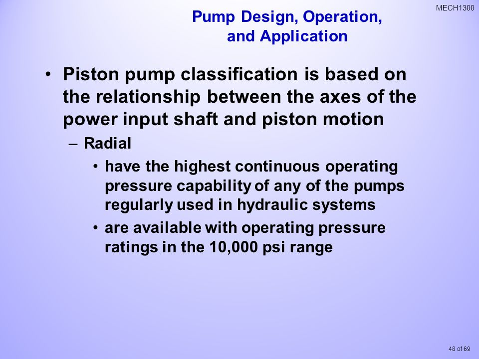 48 of 69 MECH1300 Piston pump classification is based on the relationship between the axes of the power input shaft and piston motion –Radial have the highest continuous operating pressure capability of any of the pumps regularly used in hydraulic systems are available with operating pressure ratings in the 10,000 psi range Pump Design, Operation, and Application