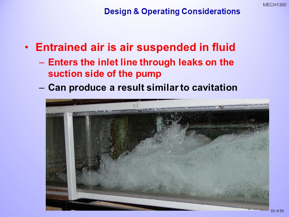59 of 69 MECH1300 Entrained air is air suspended in fluid –Enters the inlet line through leaks on the suction side of the pump –Can produce a result similar to cavitation Design & Operating Considerations