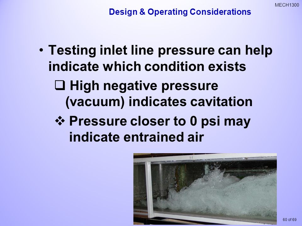 60 of 69 MECH1300 Testing inlet line pressure can help indicate which condition exists  High negative pressure (vacuum) indicates cavitation  Pressure closer to 0 psi may indicate entrained air Design & Operating Considerations