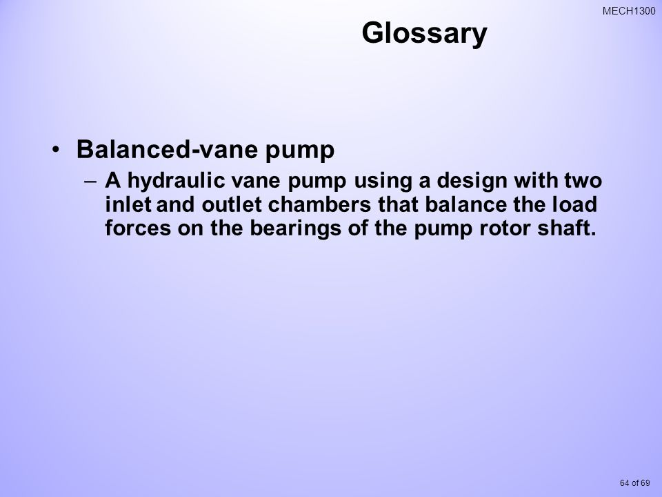 64 of 69 MECH1300 Glossary Balanced-vane pump –A hydraulic vane pump using a design with two inlet and outlet chambers that balance the load forces on the bearings of the pump rotor shaft.