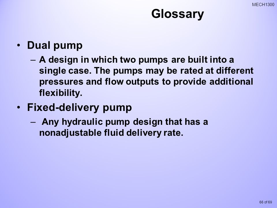 66 of 69 MECH1300 Glossary Dual pump –A design in which two pumps are built into a single case.