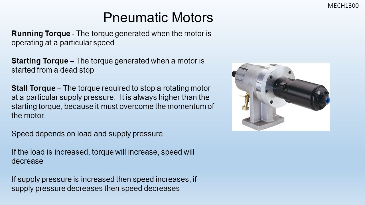 MECH1300 Pneumatic Motors Running Torque - The torque generated when the motor is operating at a particular speed Starting Torque – The torque generated when a motor is started from a dead stop Stall Torque – The torque required to stop a rotating motor at a particular supply pressure.