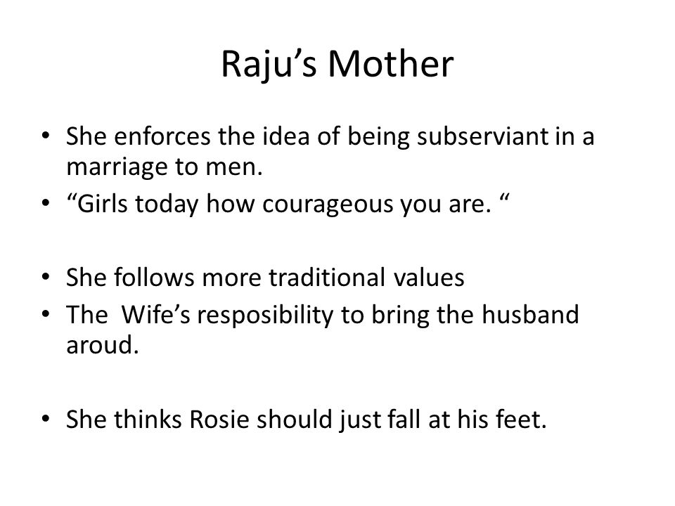 Raju's Mother She enforces the idea of being subserviant in a marriage to men.