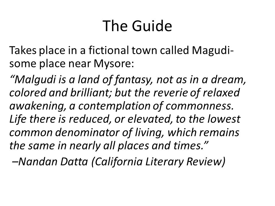 The Guide Takes place in a fictional town called Magudi- some place near Mysore: Malgudi is a land of fantasy, not as in a dream, colored and brilliant; but the reverie of relaxed awakening, a contemplation of commonness.