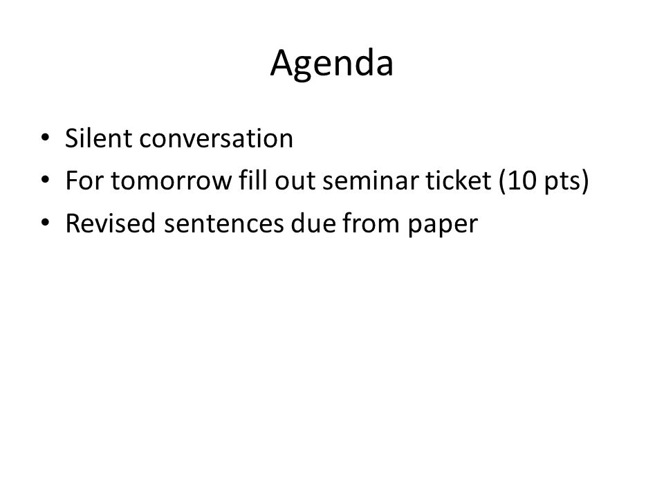 Agenda Silent conversation For tomorrow fill out seminar ticket (10 pts) Revised sentences due from paper