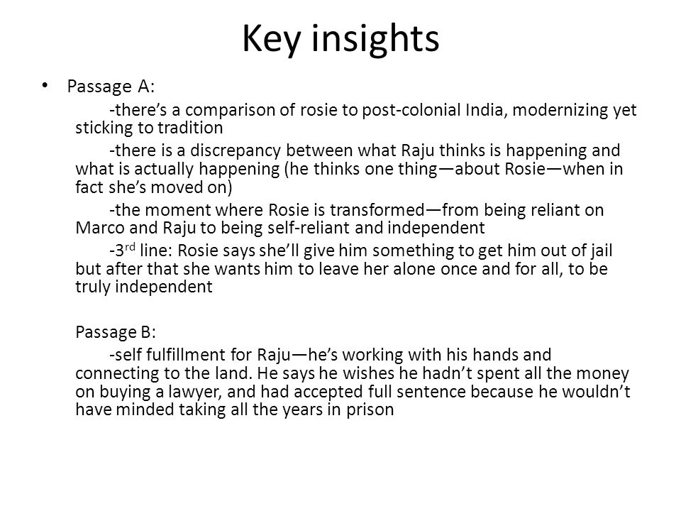 Key insights Passage A: -there's a comparison of rosie to post-colonial India, modernizing yet sticking to tradition -there is a discrepancy between what Raju thinks is happening and what is actually happening (he thinks one thing—about Rosie—when in fact she's moved on) -the moment where Rosie is transformed—from being reliant on Marco and Raju to being self-reliant and independent -3 rd line: Rosie says she'll give him something to get him out of jail but after that she wants him to leave her alone once and for all, to be truly independent Passage B: -self fulfillment for Raju—he's working with his hands and connecting to the land.