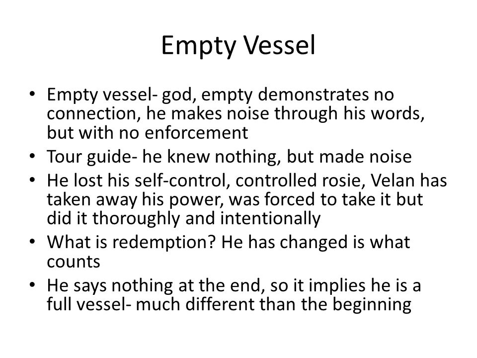 Empty Vessel Empty vessel- god, empty demonstrates no connection, he makes noise through his words, but with no enforcement Tour guide- he knew nothing, but made noise He lost his self-control, controlled rosie, Velan has taken away his power, was forced to take it but did it thoroughly and intentionally What is redemption.