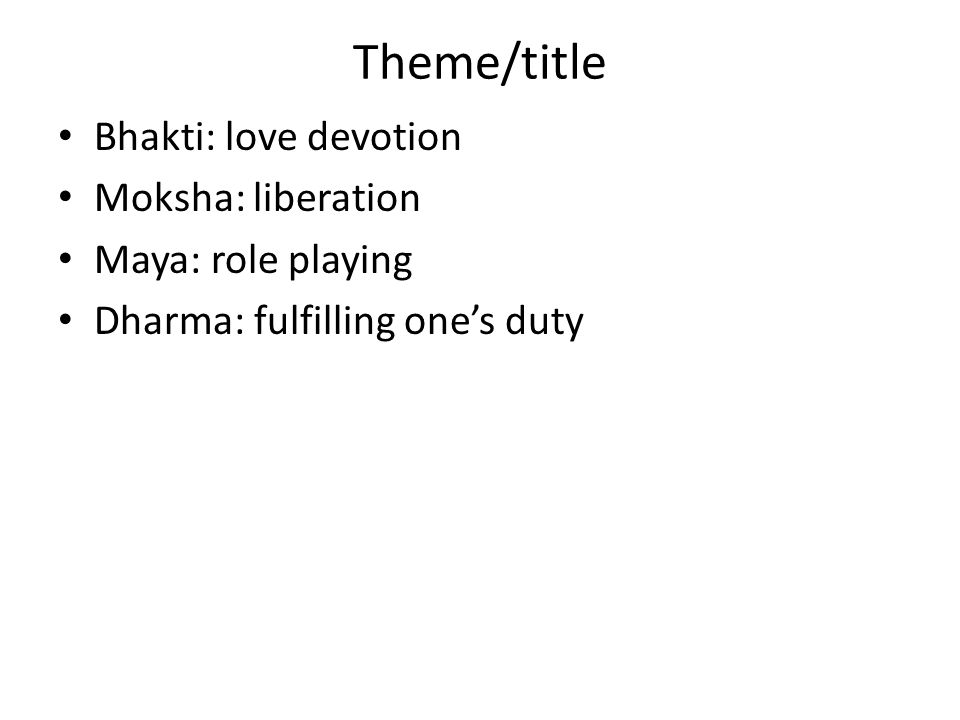Theme/title Bhakti: love devotion Moksha: liberation Maya: role playing Dharma: fulfilling one's duty