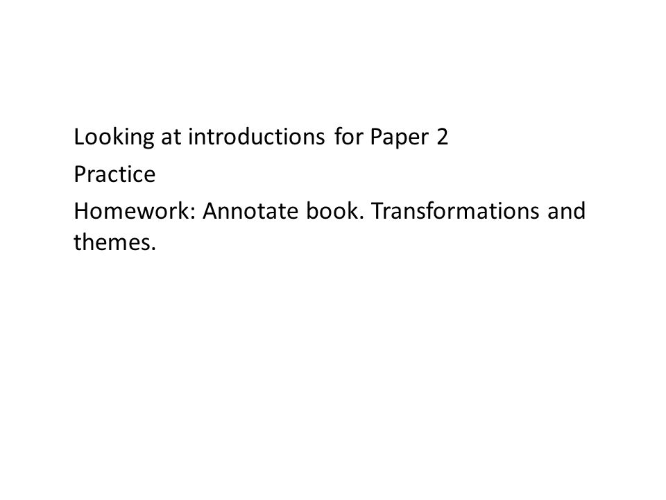 Looking at introductions for Paper 2 Practice Homework: Annotate book. Transformations and themes.