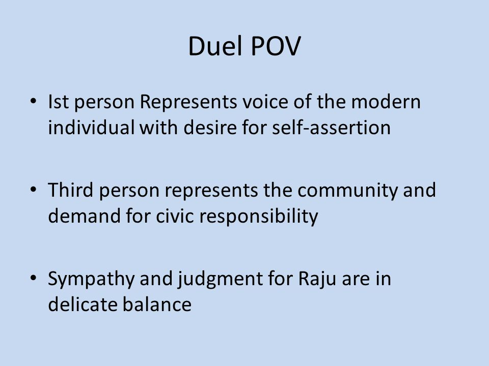 Duel POV Ist person Represents voice of the modern individual with desire for self-assertion Third person represents the community and demand for civic responsibility Sympathy and judgment for Raju are in delicate balance